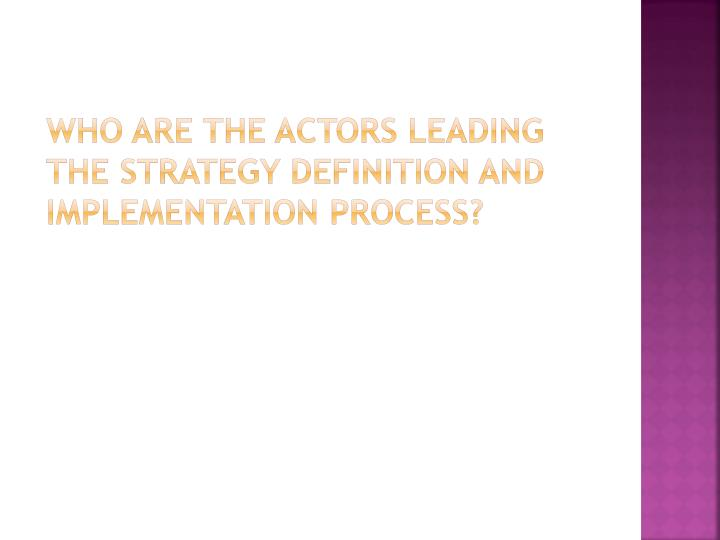 Who are the actors leading the strategy definition and implementation process?