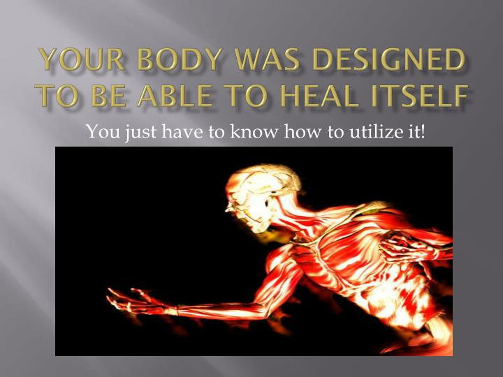 Your body was designed to be able to heal itself