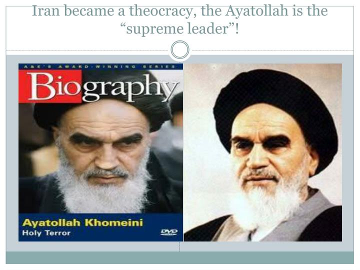 "Iran became a theocracy, the Ayatollah is the ""supreme leader""!"