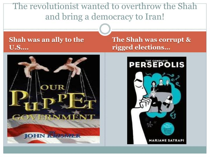 The revolutionist wanted to overthrow the Shah  and bring a democracy to Iran!