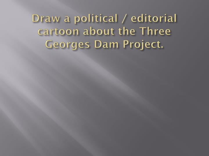 Draw a political / editorial cartoon about the Three Georges Dam Project.