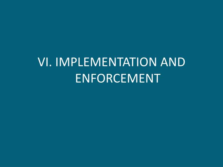VI. IMPLEMENTATION AND ENFORCEMENT