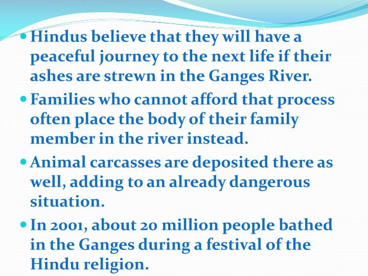 Hindus believe that they will have a peaceful journey to the next life if their ashes are strewn in the Ganges River.