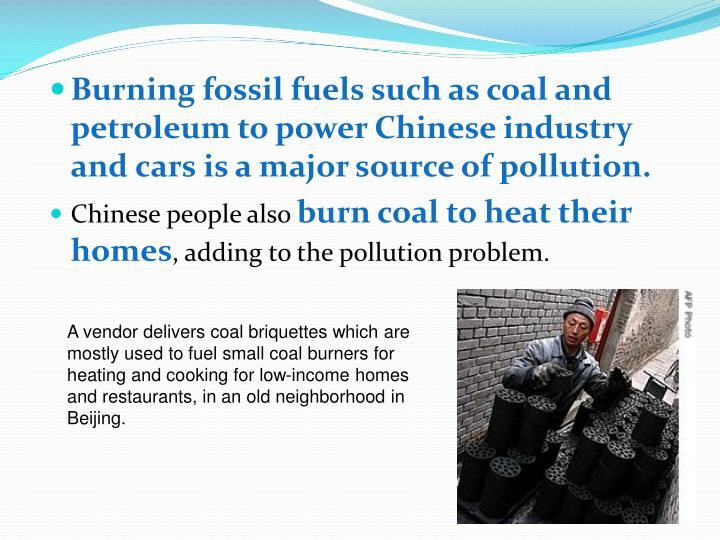 Burning fossil fuels such as coal and petroleum to power Chinese industry and cars is a major source of pollution.
