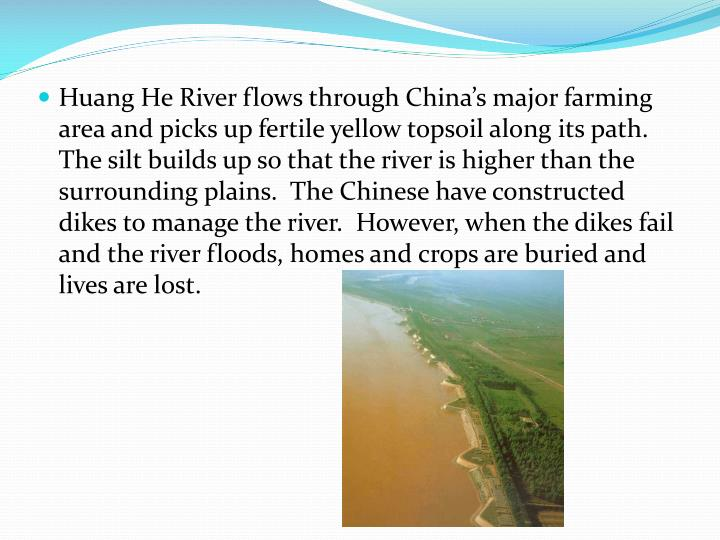 Huang He River flows through China's major farming area and picks up fertile yellow topsoil along its path.  The silt builds up so that the river is higher than the surrounding plains.  The Chinese have constructed dikes to manage the river.  However, when the dikes fail and the river floods, homes and crops are buried and lives are lost.