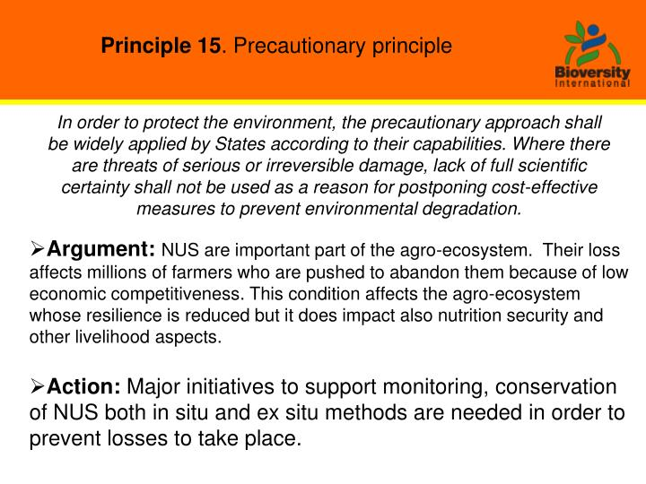 In order to protect the environment, the precautionary approach shall be widely applied by States according to their capabilities. Where there are threats of serious or irreversible damage, lack of full scientific certainty shall not be used as a reason for postponing cost-effective measures to prevent environmental degradation.