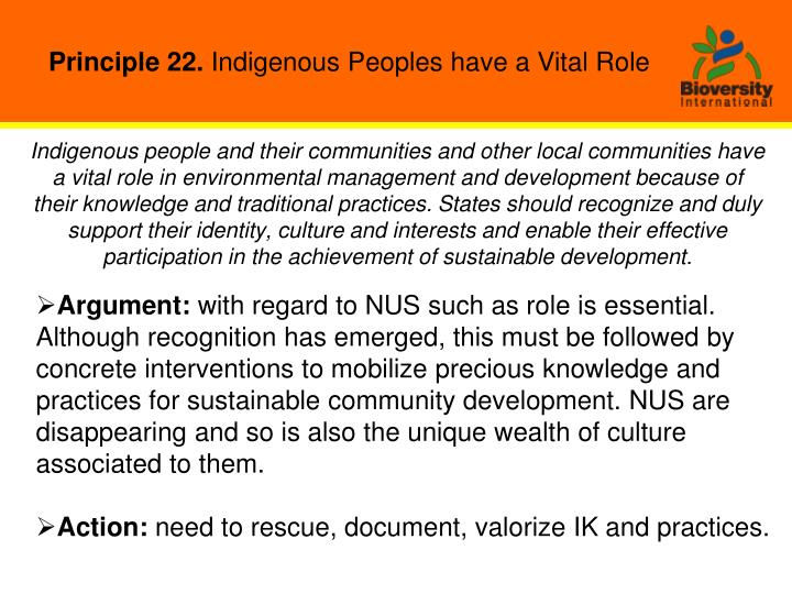 Indigenous people and their communities and other local communities have a vital role in environmental management and development because of their knowledge and traditional practices. States should recognize and duly support their identity, culture and interests and enable their effective participation in the achievement of sustainable development.