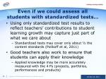 even if we could assess all students with standardized tests