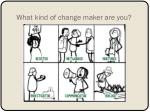 what kind of change maker are you