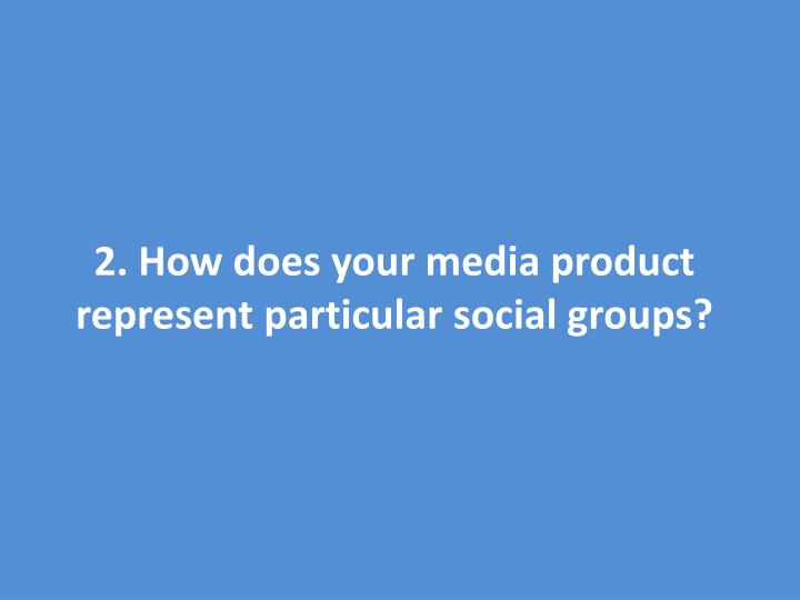 2. How does your media product represent particular social groups?