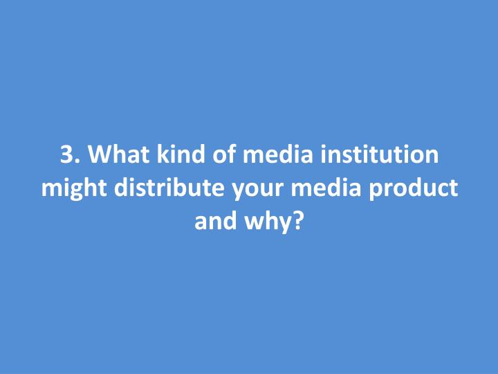 3. What kind of media institution might distribute your media product and why?
