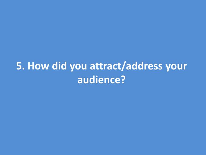 5. How did you attract/address your audience?