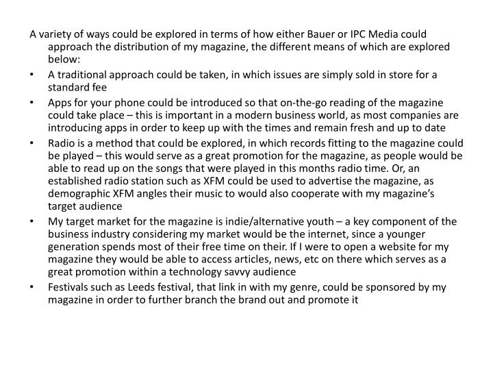 A variety of ways could be explored in terms of how either Bauer or IPC Media could approach the distribution of my magazine, the different means of which are explored below: