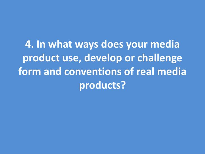 4. In what ways does your media product use, develop or challenge form and conventions of real media products?