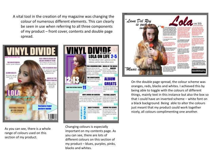 A vital tool in the creation of my magazine was changing the colour of numerous different elements. This can clearly be seen in use when referring to all three components of my product – front cover, contents and double page spread.