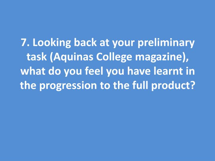 7. Looking back at your preliminary task (Aquinas College magazine), what do you feel you have learnt in the progression to the full product?