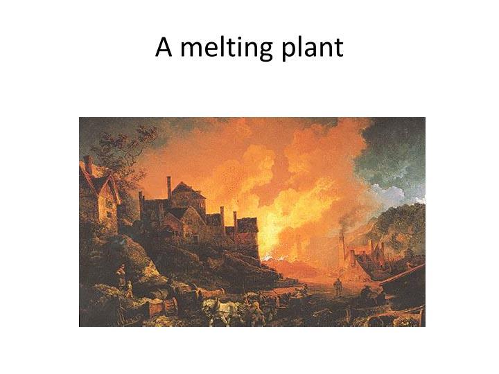 A melting plant