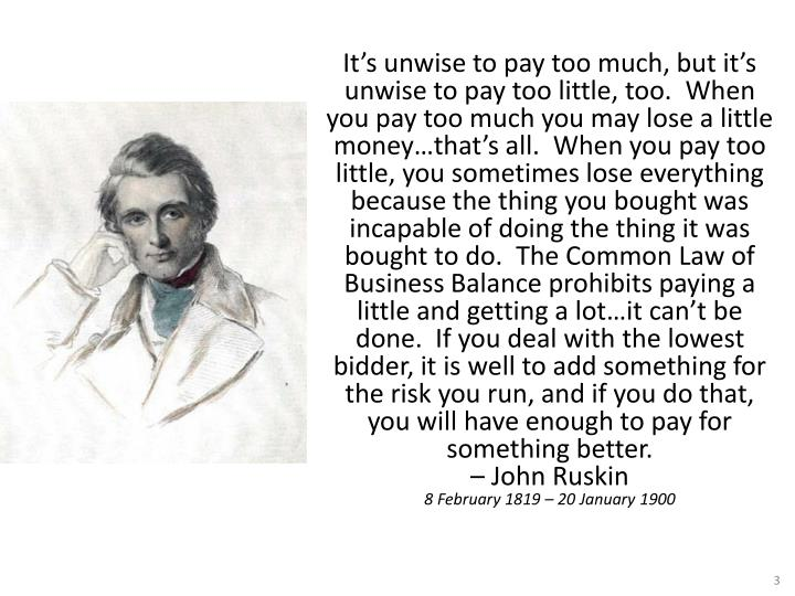It's unwise to pay too much, but it's unwise to pay too little, too. When you pay too much you may lose a little money…that's all. When you pay too little, you sometimes lose everything because the thing you bought was incapable of doing the thing it was bought to do. The Common Law of Business Balance prohibits paying a little and getting a lot…it can't be done. If you deal with the lowest bidder, it is well to add something for the risk you run, and if you do that, you will have enough to pay for something better.