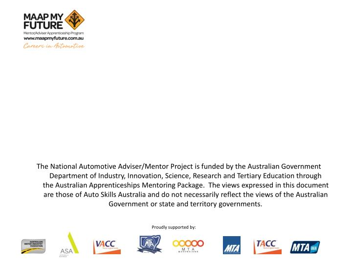 The National Automotive Adviser/Mentor Project is funded by the Australian Government Department of Industry, Innovation, Science, Research and Tertiary Education through     the Australian Apprenticeships Mentoring Package.  The views expressed in this document are those of Auto Skills Australia and do not necessarily reflect the views of the Australian Government or state and territory governments.