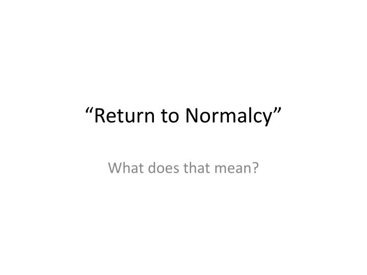 """Return to Normalcy"""