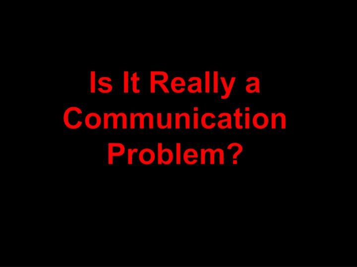 Is It Really a Communication Problem?