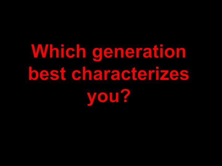 Which generation best characterizes you?