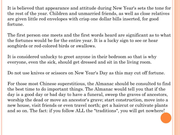 It is believed that appearance and attitude during New Year's sets the tone for the rest of the year. Children and unmarried friends, as well as close relatives are given little red envelopes with crisp one dollar bills inserted, for good fortune.