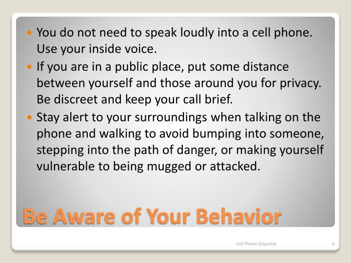 You do not need to speak loudly into a cell phone. Use your inside voice.