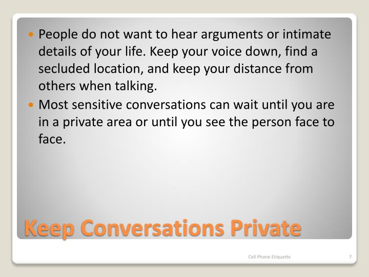 People do not want to hear arguments or intimate details of your life. Keep your voice down, find a secluded location, and keep your distance from others when talking.