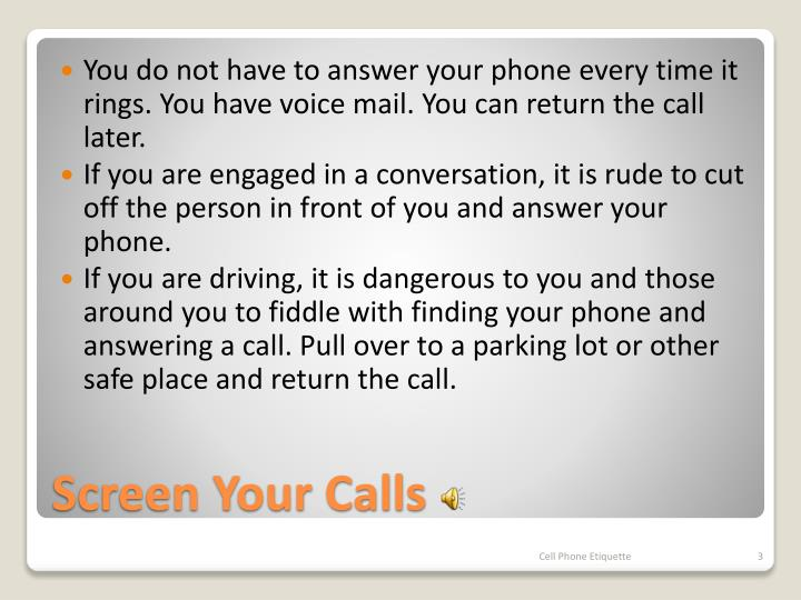 You do not have to answer your phone every time it rings. You have voice mail. You can return the call later.