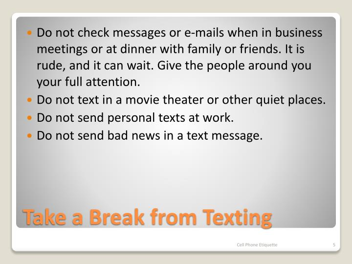 Do not check messages or e-mails when in business meetings or at dinner with family or friends. It is rude, and it can wait. Give the people around you your full attention.