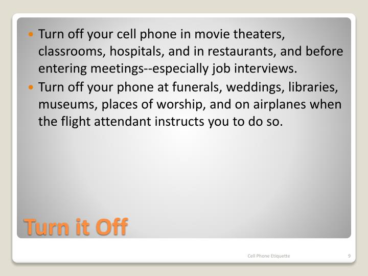 Turn off your cell phone in movie theaters, classrooms, hospitals, and in restaurants, and before entering meetings--especially job interviews.