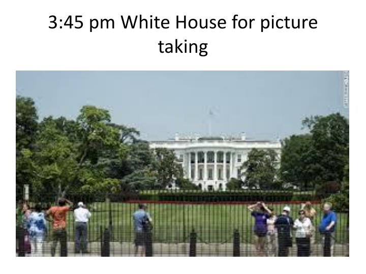 3:45 pm White House for picture taking