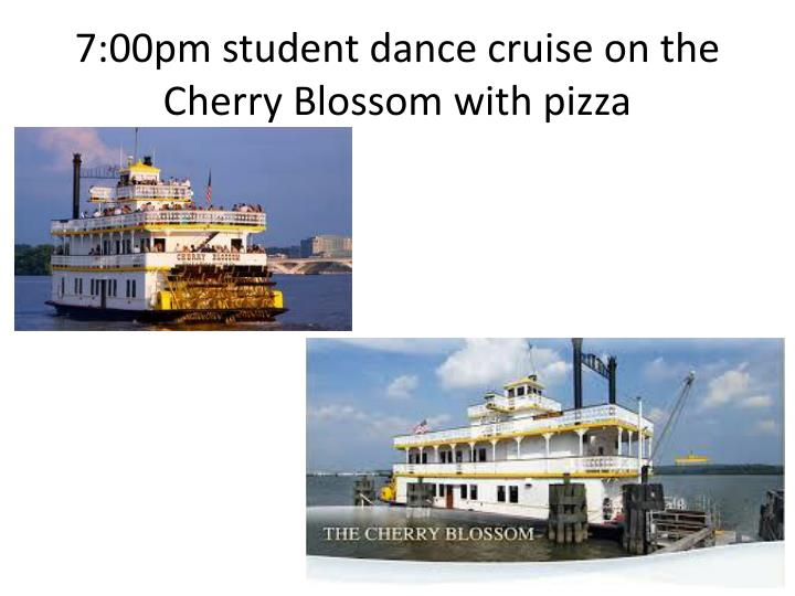 7:00pm student dance cruise on the Cherry Blossom with pizza