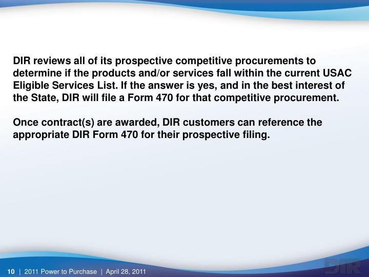 DIR reviews all of its prospective competitive procurements to determine if the products and/or services fall within the current USAC Eligible Services List. If the answer is yes, and in the best interest of the State, DIR will file a Form 470 for that competitive procurement.