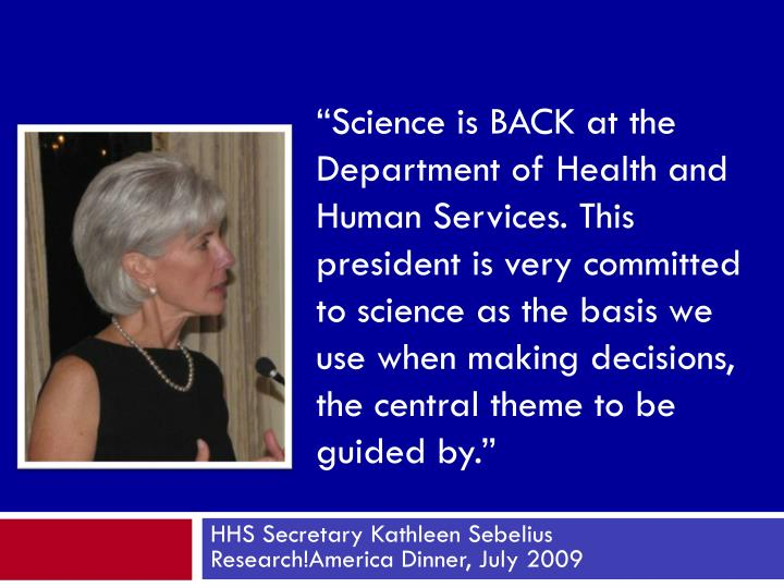 """Science is BACK at the Department of Health and Human Services. This president is very committed to science as the basis we use when making decisions, the central theme to be guided by."""