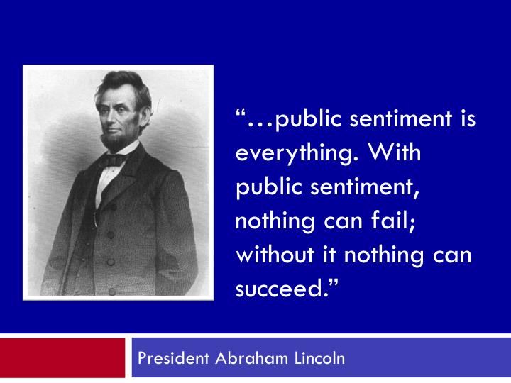 """…public sentiment is everything. With public sentiment, nothing can fail; without it nothing can succeed."""