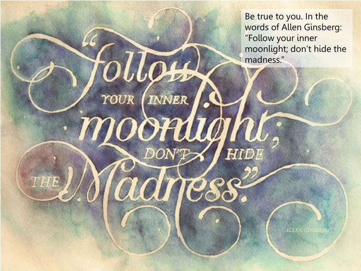 """Be true to you. In the words of Allen Ginsberg: """"Follow your inner moonlight; don't hide the madness."""""""