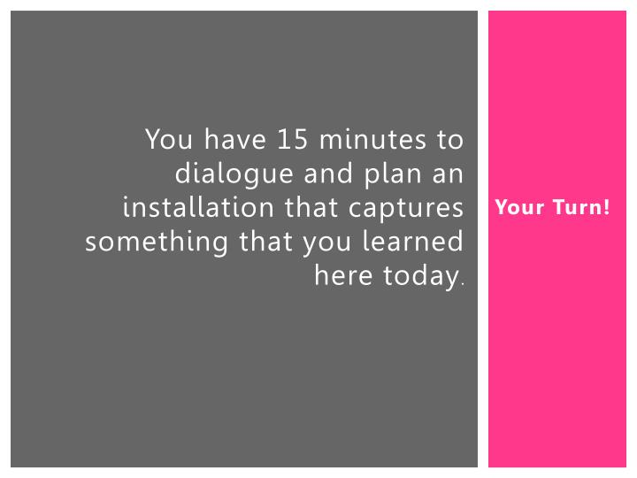 You have 15 minutes to dialogue and plan an installation that captures something that you learned here today