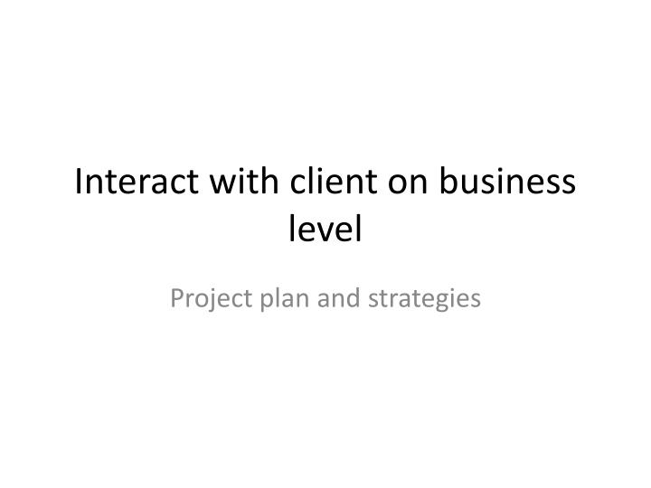 Interact with client on business level