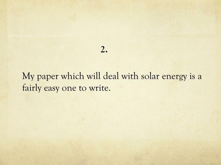 My paper which will deal with solar energy is a fairly easy one to write.