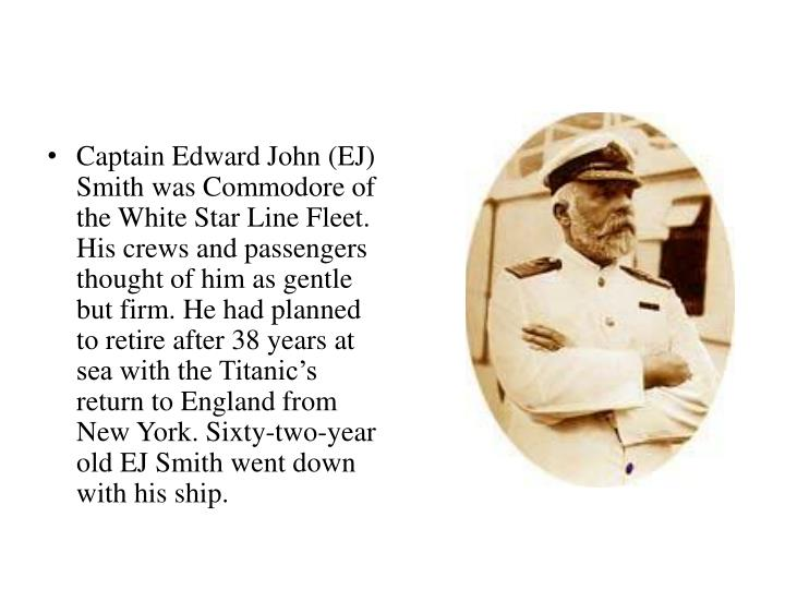 Captain Edward John (EJ) Smith was Commodore of the White Star Line Fleet. His crews and passengers thought of him as gentle but firm. He had planned to retire after 38 years at sea with the Titanic's return to England from New York. Sixty-two-year old EJ Smith went down with his ship.