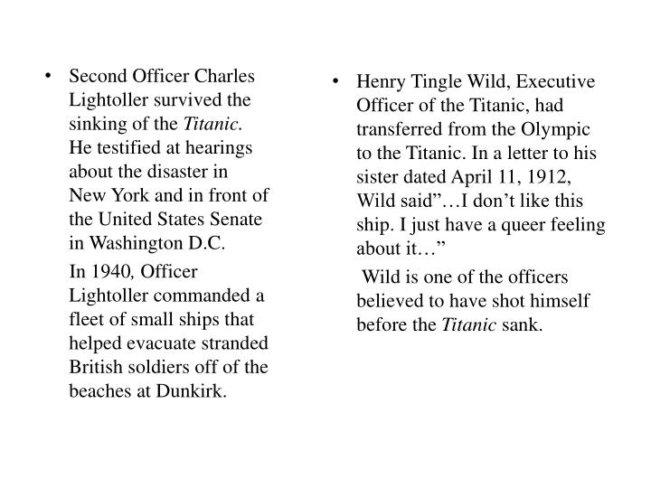 "Henry Tingle Wild, Executive Officer of the Titanic, had transferred from the Olympic to the Titanic. In a letter to his sister dated April 11, 1912, Wild said""…I don't like this ship. I just have a queer feeling about it…"""
