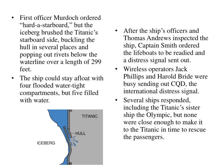 "First officer Murdoch ordered ""hard-a-starboard,"" but the iceberg brushed the Titanic's starboard side, buckling the hull in several places and popping out rivets below the waterline over a length of 299 feet."