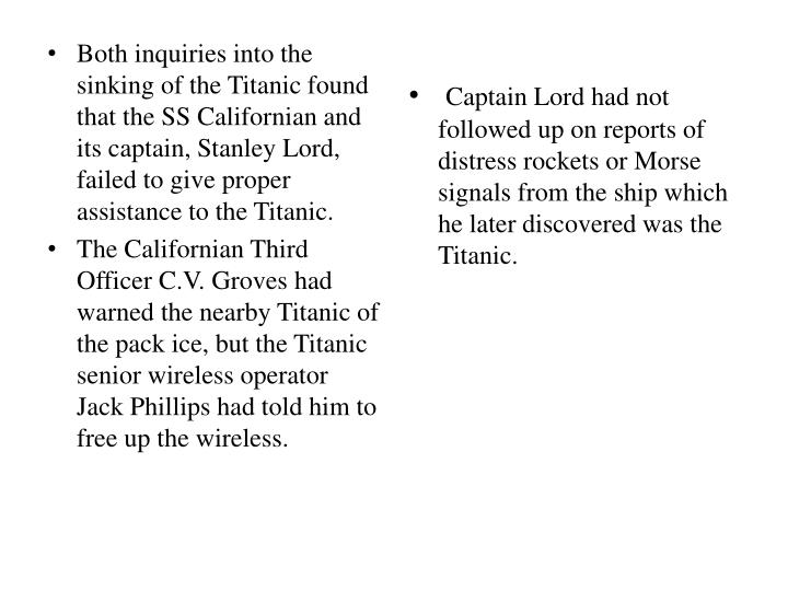 Both inquiries into the sinking of the Titanic found that the SS Californian and its captain, Stanley Lord, failed to give proper assistance to the Titanic.