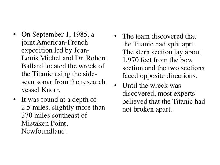 On September 1, 1985, a joint American-French expedition led by Jean-Louis Michel and Dr. Robert Ballard located the wreck of the Titanic using the side-scan sonar from the research vessel