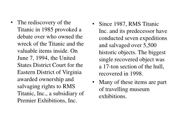 The rediscovery of the Titanic in 1985 provoked a debate over who owned the wreck of the Titanic and the valuable items inside. On June 7, 1994, the United States District Court for the Eastern District of Virginia awarded ownership and salvaging rights to RMS Titanic, Inc., a subsidiary of Premier Exhibitions, Inc.
