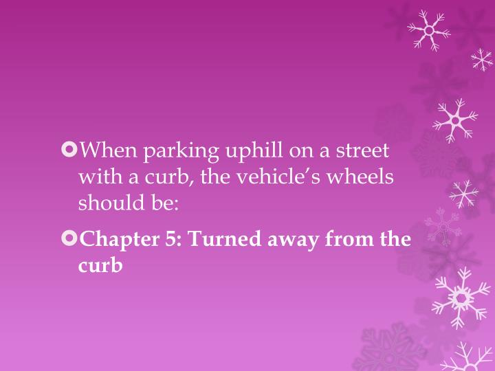 When parking uphill on a street with a curb, the vehicle's wheels should be: