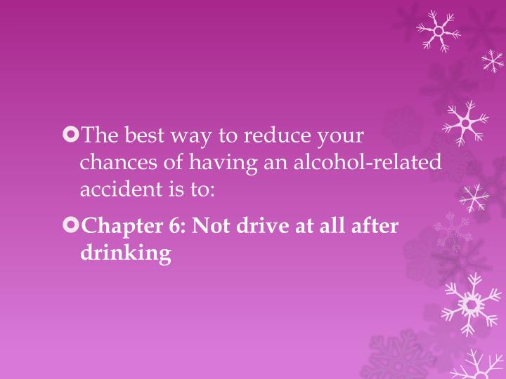 The best way to reduce your chances of having an alcohol-related accident is to: