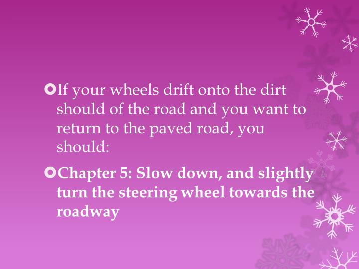 If your wheels drift onto the dirt should of the road and you want to return to the paved road, you should: